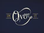 I'm Over It